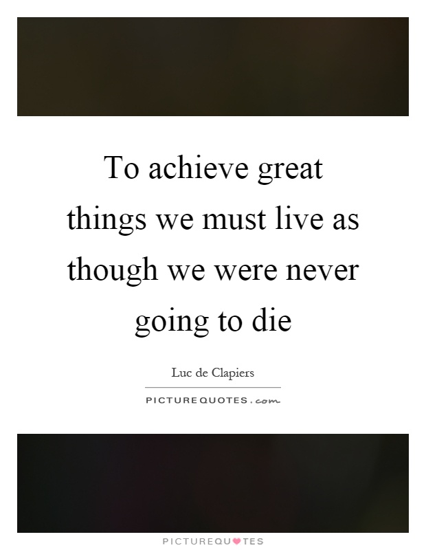 To achieve great things we must live as though we were never going to die Picture Quote #1