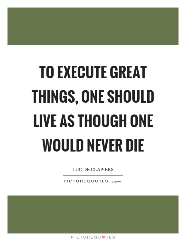 To execute great things, one should live as though one would never die Picture Quote #1