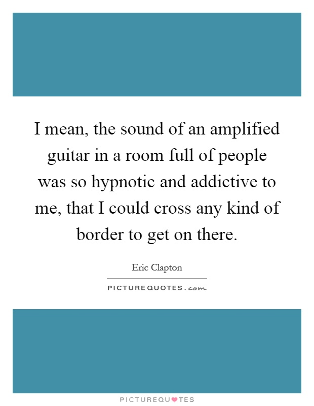 I mean, the sound of an amplified guitar in a room full of people was so hypnotic and addictive to me, that I could cross any kind of border to get on there Picture Quote #1