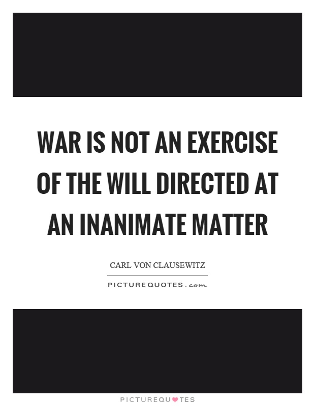 War is not an exercise of the will directed at an inanimate matter Picture Quote #1