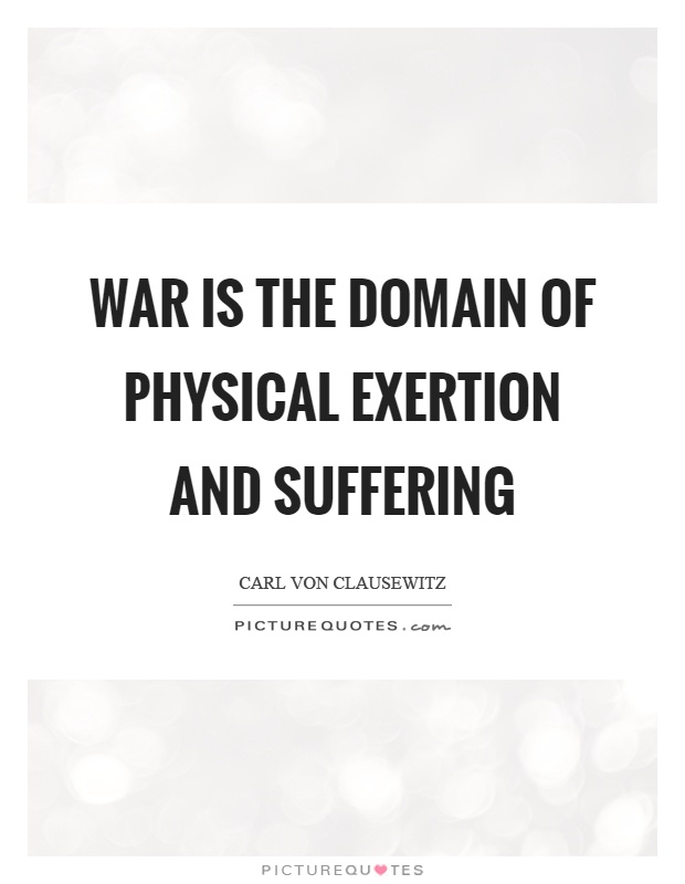 War is the domain of physical exertion and suffering Picture Quote #1