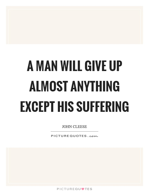 A man will give up almost anything except his suffering Picture Quote #1