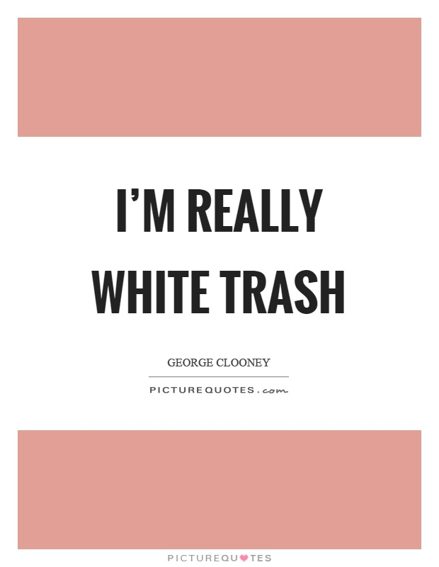 I'm really white trash Picture Quote #1