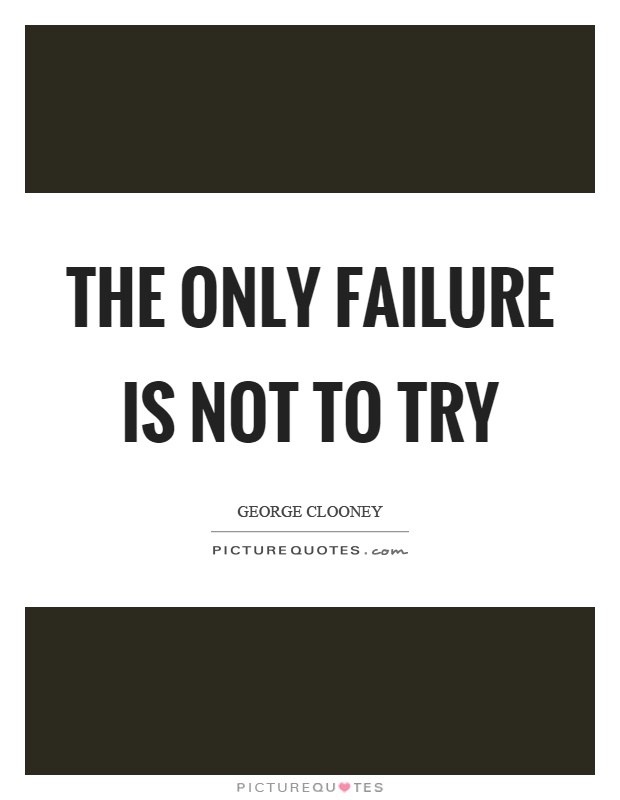 The only failure is not to try Picture Quote #1