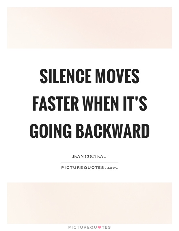 Silence moves faster when it's going backward Picture Quote #1