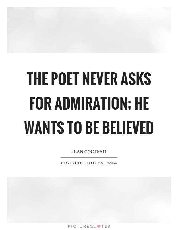 The poet never asks for admiration; he wants to be believed Picture Quote #1