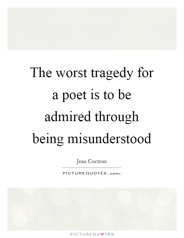 The worst tragedy for a poet is to be admired through being misunderstood Picture Quote #1