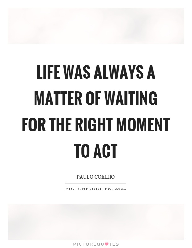 Life was always a matter of waiting for the right moment to act Picture Quote #1