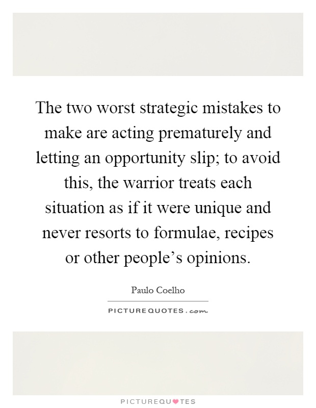 The two worst strategic mistakes to make are acting prematurely and letting an opportunity slip; to avoid this, the warrior treats each situation as if it were unique and never resorts to formulae, recipes or other people's opinions Picture Quote #1
