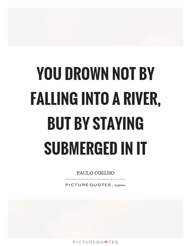 You drown not by falling into a river, but by staying submerged in it Picture Quote #1