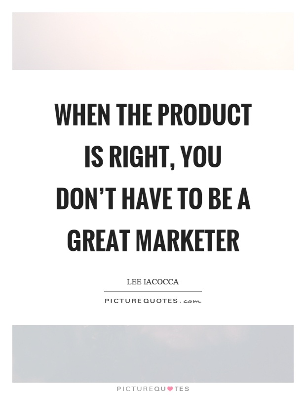 When the product is right, you don't have to be a great marketer Picture Quote #1