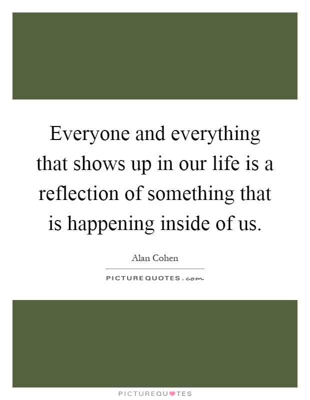 Everyone and everything that shows up in our life is a reflection of something that is happening inside of us Picture Quote #1