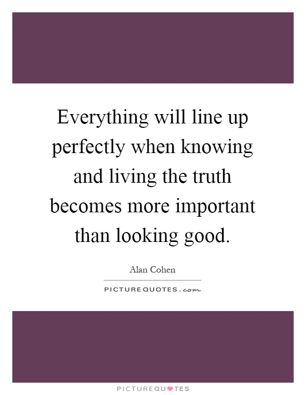 Everything will line up perfectly when knowing and living the truth becomes more important than looking good Picture Quote #1