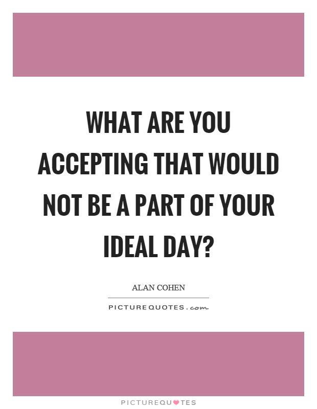 What are you accepting that would not be a part of your ideal day? Picture Quote #1