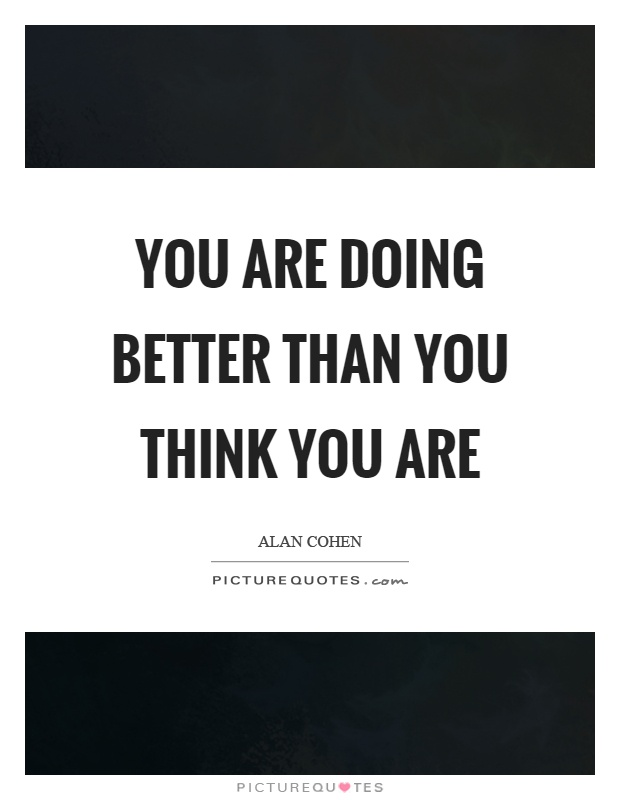 You are doing better than you think you are Picture Quote #1