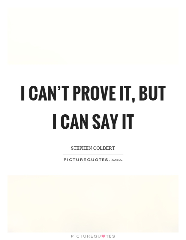 I can't prove it, but I can say it Picture Quote #1