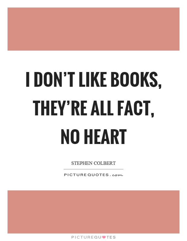I don't like books, they're all fact, no heart Picture Quote #1