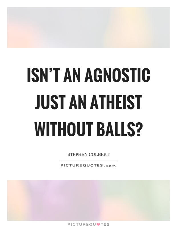 Isn't an agnostic just an atheist without balls? Picture Quote #1