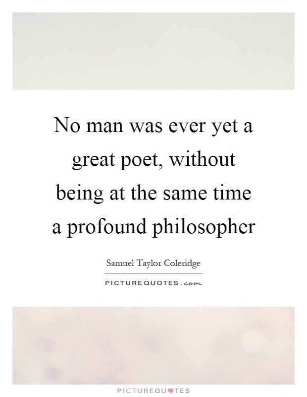 No man was ever yet a great poet, without being at the same time a profound philosopher Picture Quote #1