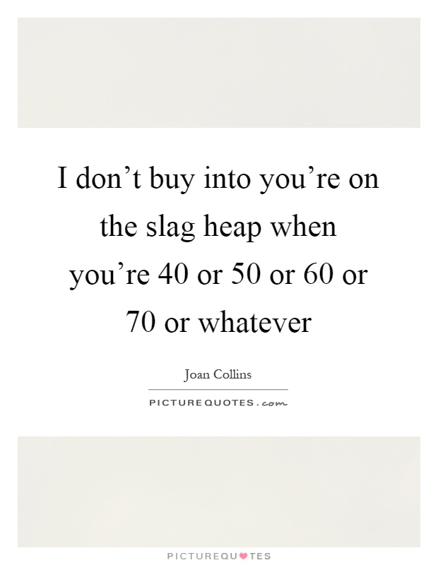 I don't buy into you're on the slag heap when you're 40 or 50 or 60 or 70 or whatever Picture Quote #1
