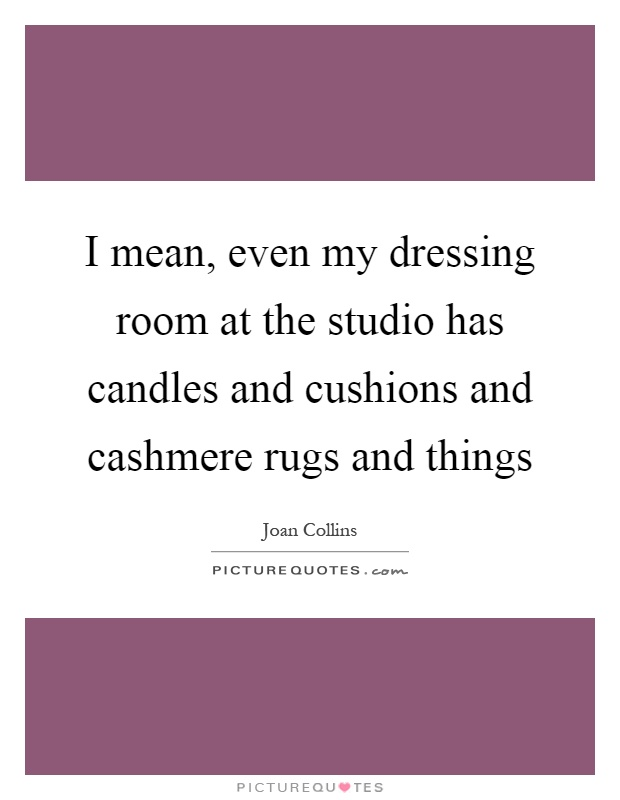 I mean, even my dressing room at the studio has candles and cushions and cashmere rugs and things Picture Quote #1