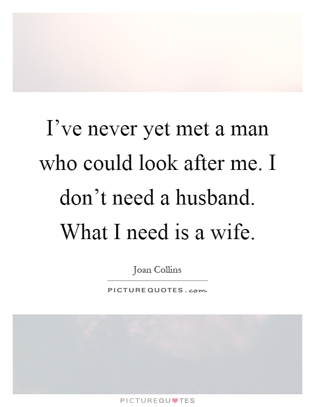 I've never yet met a man who could look after me. I don't need a husband. What I need is a wife Picture Quote #1