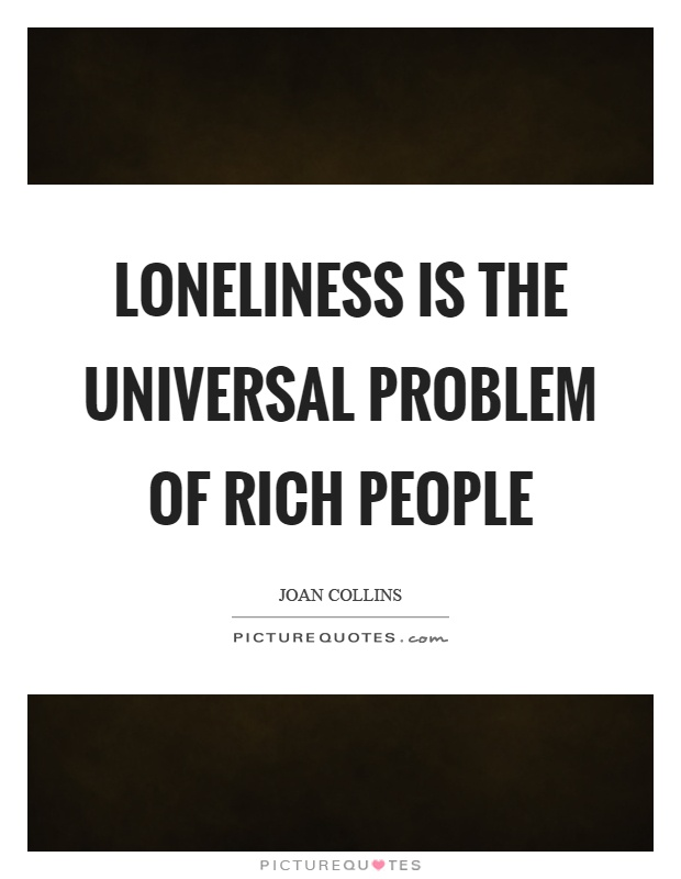 Loneliness is the universal problem of rich people Picture Quote #1