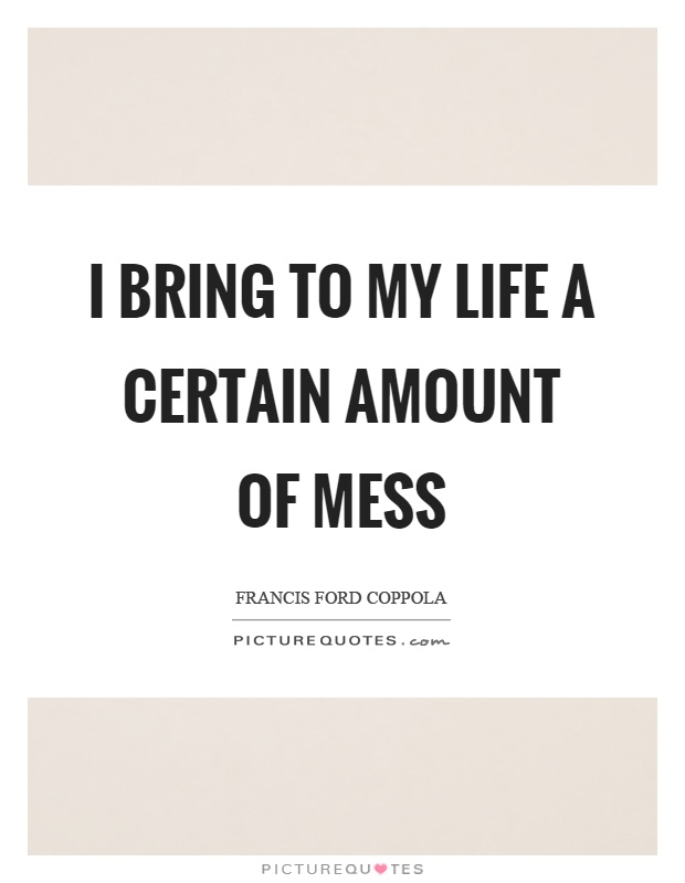 I bring to my life a certain amount of mess Picture Quote #1