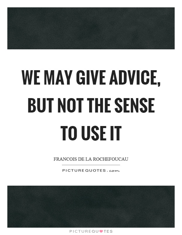 We may give advice, but not the sense to use it Picture Quote #1