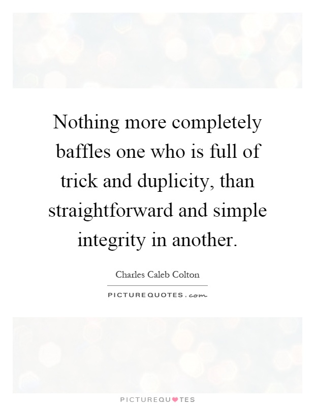 Nothing more completely baffles one who is full of trick and duplicity, than straightforward and simple integrity in another Picture Quote #1