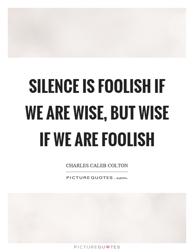 Silence is foolish if we are wise, but wise if we are foolish Picture Quote #1