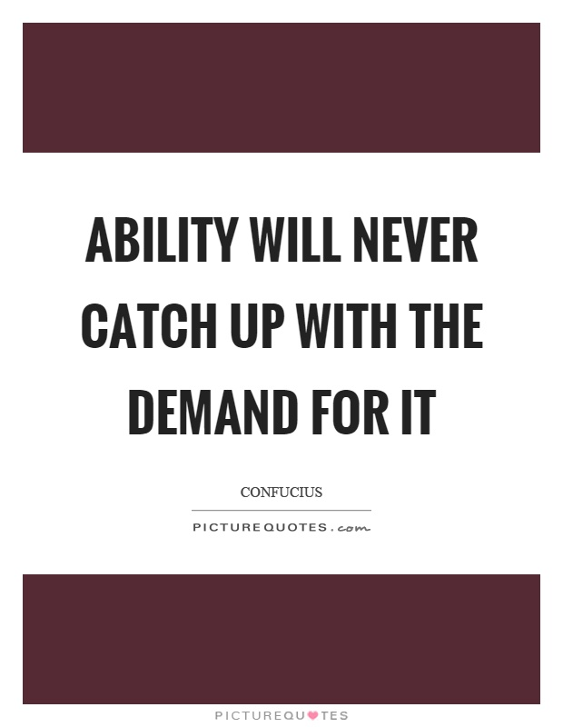 Ability will never catch up with the demand for it Picture Quote #1