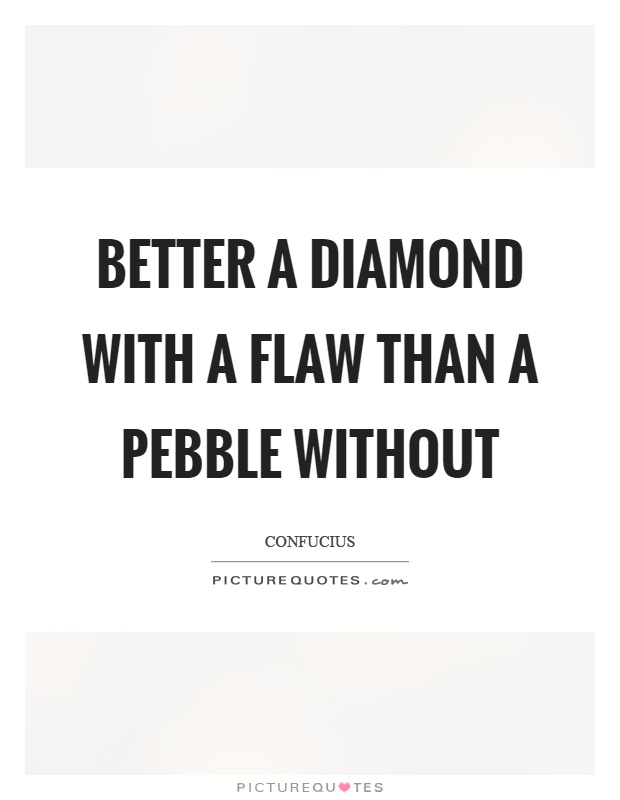 Better a diamond with a flaw than a pebble without Picture Quote #1