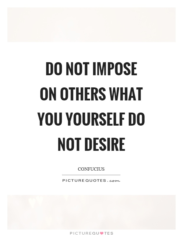 Do not impose on others what you yourself do not desire Picture Quote #1