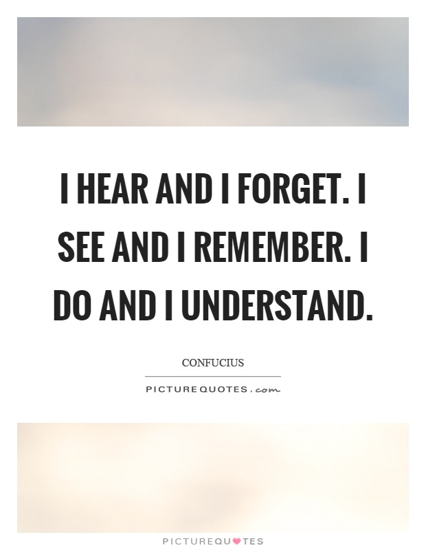 I hear and I forget. I see and I remember. I do and I understand Picture Quote #1