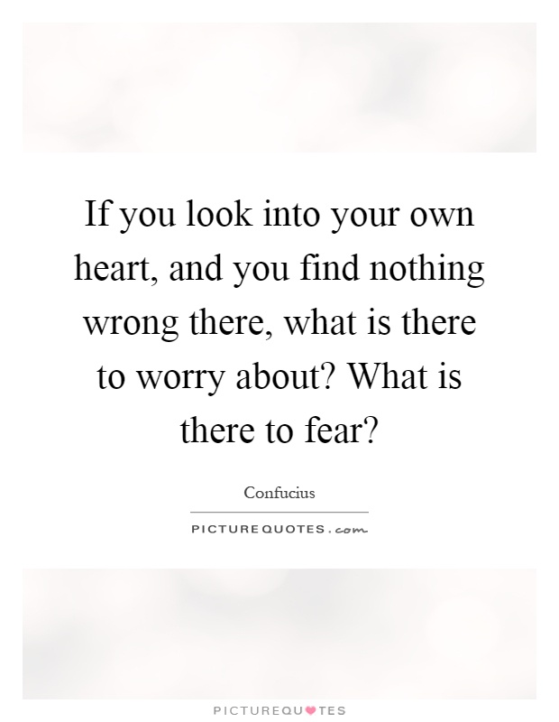 If you look into your own heart, and you find nothing wrong there, what is there to worry about? What is there to fear? Picture Quote #1