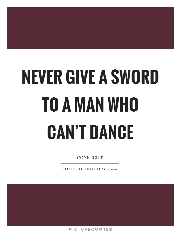 Never give a sword to a man who can't dance Picture Quote #1