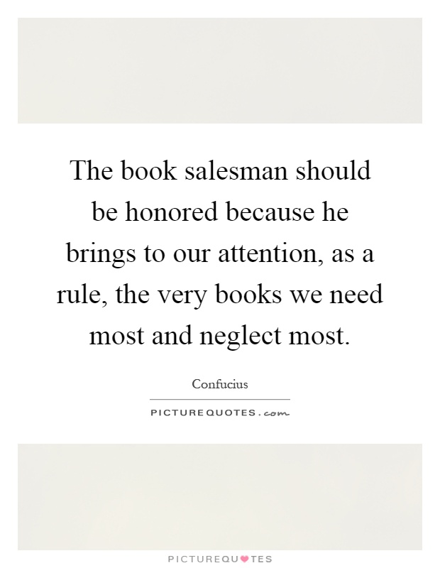 The book salesman should be honored because he brings to our attention, as a rule, the very books we need most and neglect most Picture Quote #1