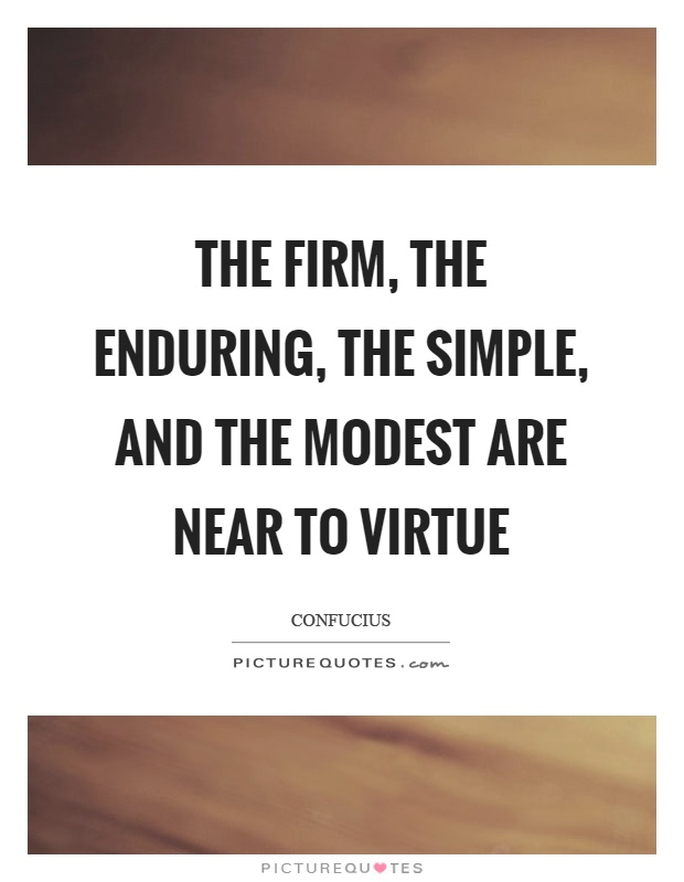 The firm, the enduring, the simple, and the modest are near to virtue Picture Quote #1