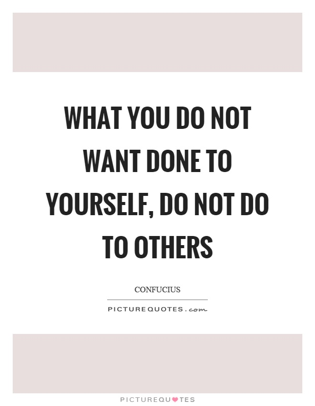 What you do not want done to yourself, do not do to others Picture Quote #1