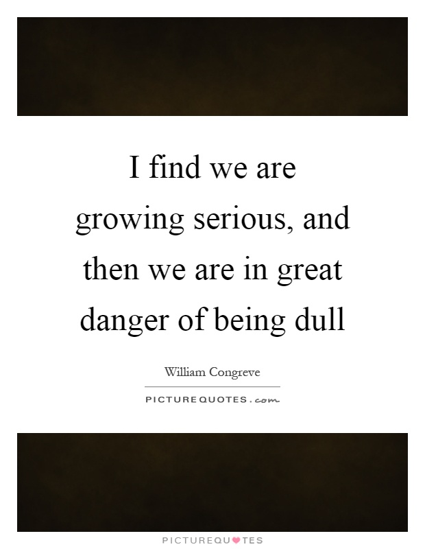 I find we are growing serious, and then we are in great danger of being dull Picture Quote #1