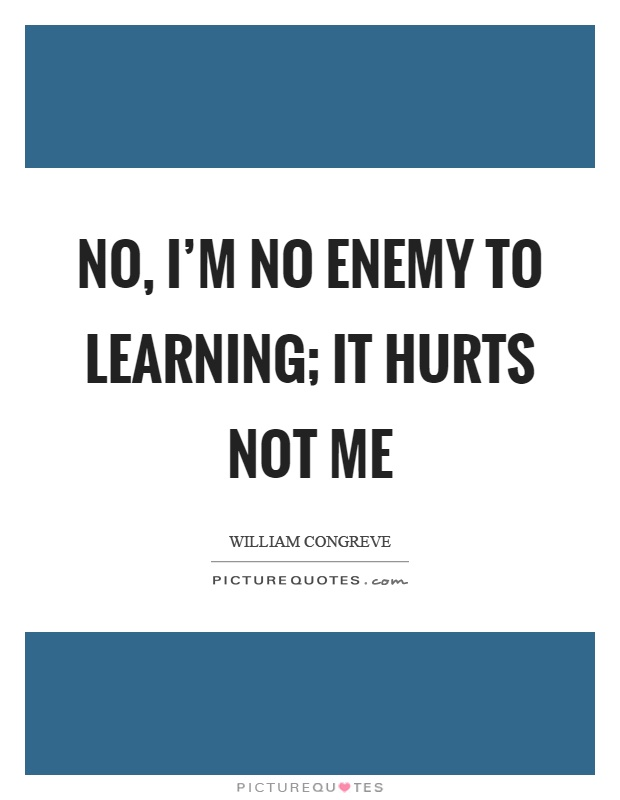 No, I'm no enemy to learning; it hurts not me Picture Quote #1
