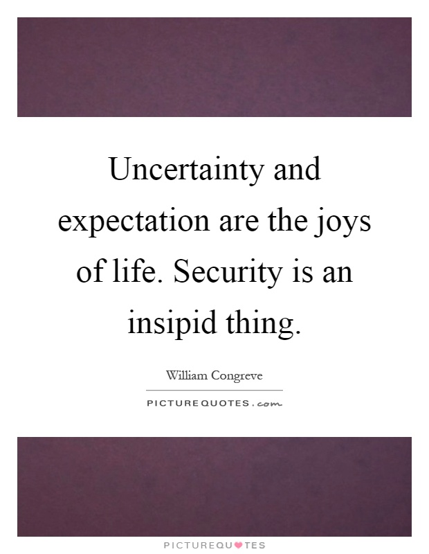 Uncertainty and expectation are the joys of life. Security is an insipid thing Picture Quote #1