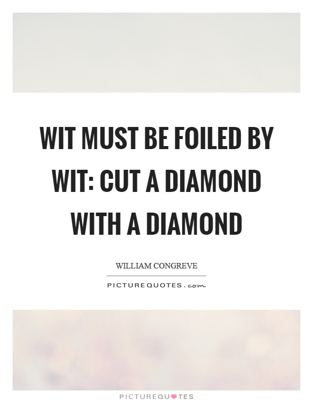 Wit must be foiled by wit: cut a diamond with a diamond Picture Quote #1