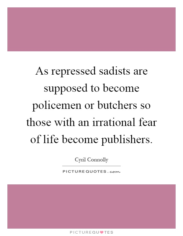 As repressed sadists are supposed to become policemen or butchers so those with an irrational fear of life become publishers Picture Quote #1