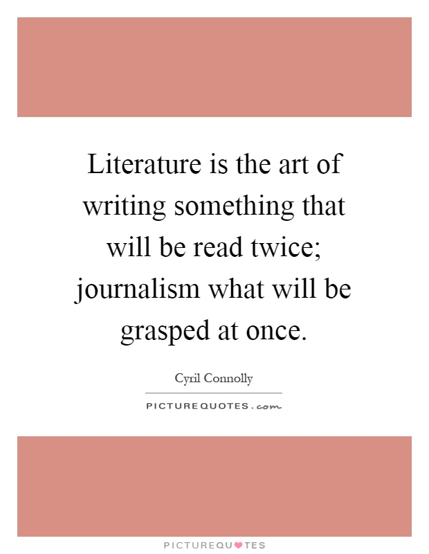 Literature is the art of writing something that will be read twice; journalism what will be grasped at once Picture Quote #1