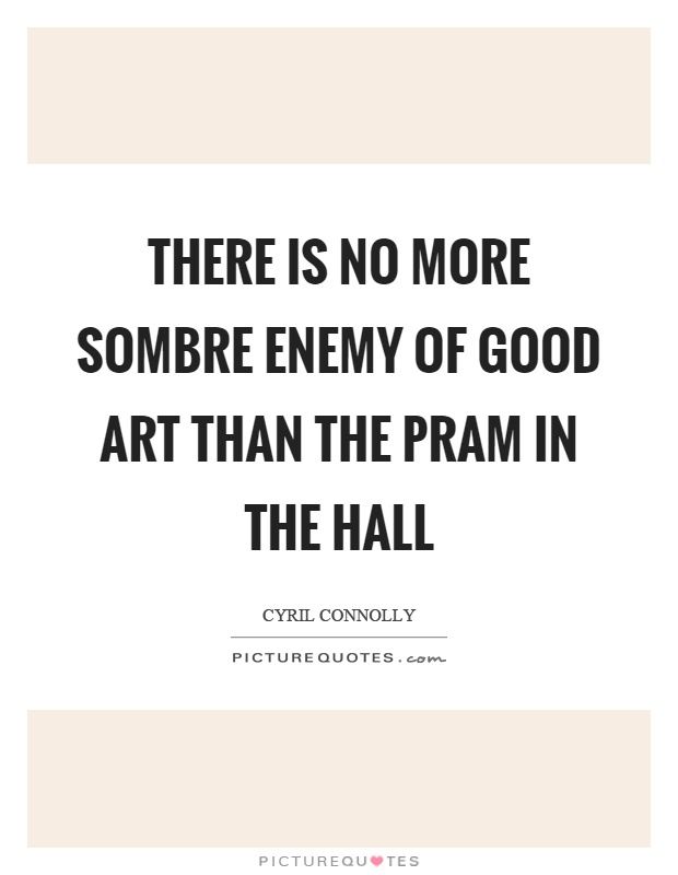 There is no more sombre enemy of good art than the pram in the hall Picture Quote #1
