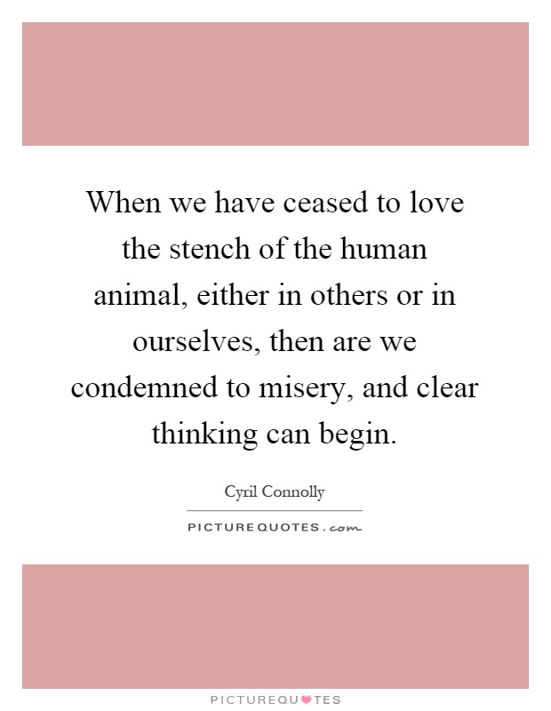 When we have ceased to love the stench of the human animal, either in others or in ourselves, then are we condemned to misery, and clear thinking can begin Picture Quote #1
