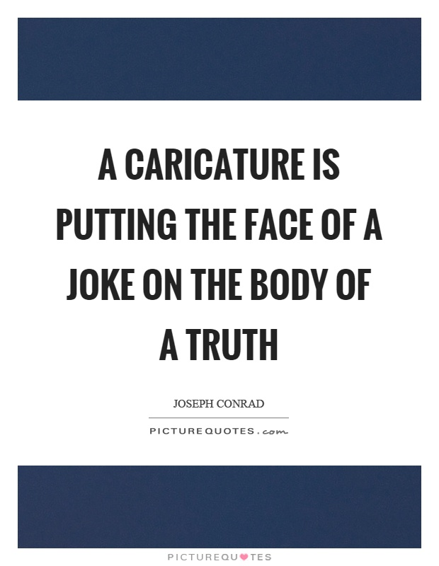 A caricature is putting the face of a joke on the body of a truth Picture Quote #1