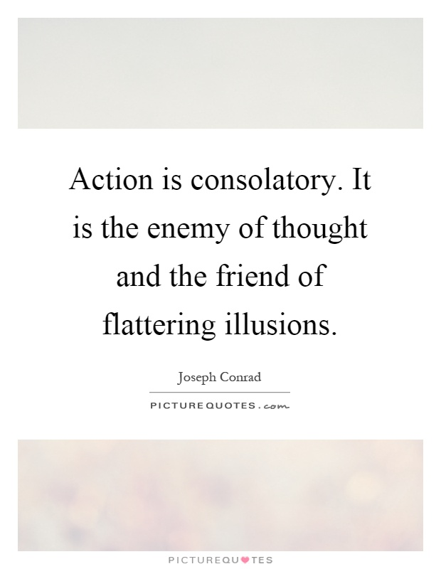 Action is consolatory. It is the enemy of thought and the friend of flattering illusions Picture Quote #1